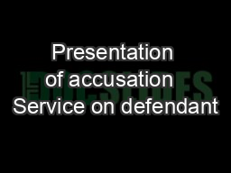 Presentation of accusation  Service on defendant