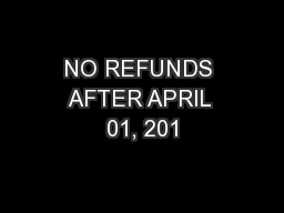 NO REFUNDS AFTER APRIL 01, 201