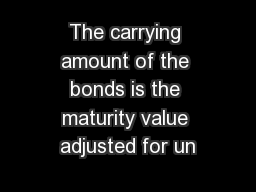 The carrying amount of the bonds is the maturity value adjusted for un