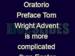 Advent Oratorio Preface Tom Wright Advent is more complicated than Easter