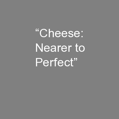 """Cheese: Nearer to Perfect"""