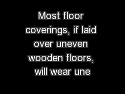 Most floor coverings, if laid over uneven wooden floors, will wear une