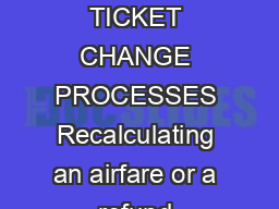 ADD DIVISION TITLE AIRFARE REPRICEREFUND SIMPLIFYING COMPLEX TICKET CHANGE PROCESSES Recalculating an airfare or a refund because of an itinerary change or cancellation is a complex and time consumin