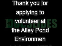 Volunteer Application Thank you for applying to volunteer at the Alley Pond Environmen tal Center APEC