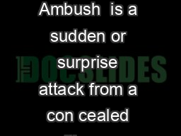 AMBUSH AND COUNTER AMBUSH TECHNIQUE Ambush  is a sudden or surprise attack from a con cealed position upon a moving or temporarily hated enemy force