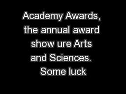 Academy Awards, the annual award show ure Arts and Sciences. Some luck