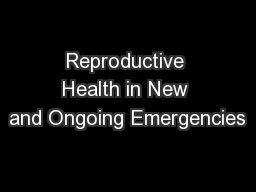 Reproductive Health in New and Ongoing Emergencies  PowerPoint PPT Presentation