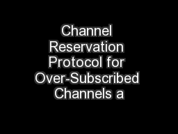 Channel Reservation Protocol for Over-Subscribed Channels a