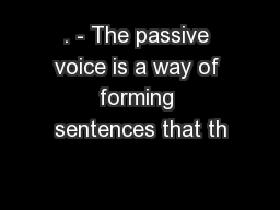 . - The passive voice is a way of forming sentences that th