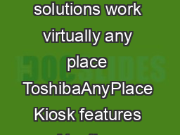 Product Overview Toshiba AnyPlace Kiosk Flexible and powerful selfservice solutions work virtually any place ToshibaAnyPlace Kiosk features At a time when shrinking margins call for innovative ways t