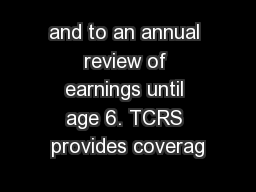 and to an annual review of earnings until age 6. TCRS provides coverag
