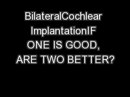 BilateralCochlear ImplantationIF ONE IS GOOD, ARE TWO BETTER?