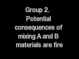 Group 2.  Potential consequences of mixing A and B materials are fire