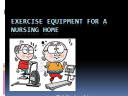 Exercise Equipment for a nursing home PowerPoint PPT Presentation