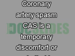 Coronary artery spasm Prin zmetal angina INF What is coronary artery spasm Coronary artery spasm CAS is a temporary discomfort or pain that is caused by a temporary spasm constriction in one or more