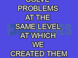WE CANNOT SOLVE PROBLEMS AT THE SAME LEVEL AT WHICH WE CREATED THEM