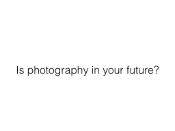 Is photography in your future?