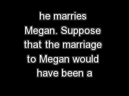 he marries Megan. Suppose that the marriage to Megan would have been a