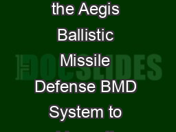 Aegis Ashore Aegis Ashore is a land based capability of the Aegis Ballistic Missile Defense BMD System to address the evolving ballistic missile security environment PowerPoint PPT Presentation