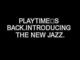 PLAYTIME'S BACK.INTRODUCING THE NEW JAZZ.