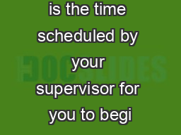 Starting time is the time scheduled by your supervisor for you to begi