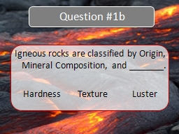 Igneous rocks are classified by Origin, Mineral Composition