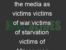 African women are often portrayed in the media as victims victims of war victims of starvation victims of African men and victims of traditional African culture