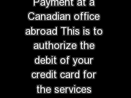 Credit Card Authorization  Payment at a Canadian office abroad This is to authorize the debit of your credit card for the services specified below