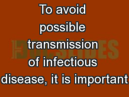 To avoid possible transmission of infectious disease, it is important