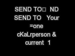 SEND TO  ND SEND TO   Your =one cKaLrperson & current  1