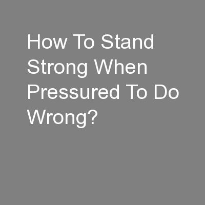 How To Stand Strong When Pressured To Do Wrong? PowerPoint PPT Presentation