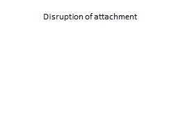 D isruption of attachment PowerPoint PPT Presentation
