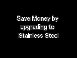 Save Money by upgrading to Stainless Steel