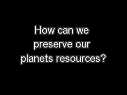 How can we preserve our planets resources?