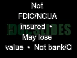 Not FDIC/NCUA insured  •  May lose value  •  Not bank/C PowerPoint PPT Presentation