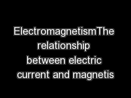 ElectromagnetismThe relationship between electric current and magnetis