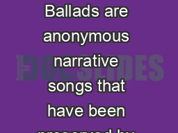 opular allads  POPULAR BALLADS Ballads are anonymous narrative songs that have been preserved by oral transmission