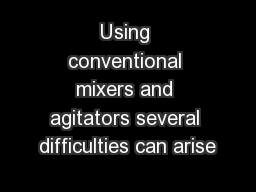 Using conventional mixers and agitators several difficulties can arise
