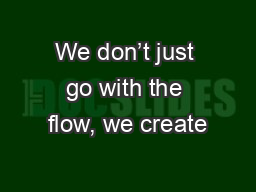 We don't just go with the flow, we create