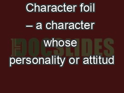 Character foil � a character whose personality or attitud
