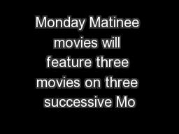 Monday Matinee movies will feature three movies on three successive Mo