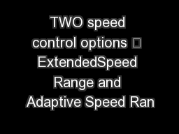 TWO speed control options  ExtendedSpeed Range and Adaptive Speed Ran