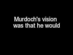 Murdoch's vision was that he would