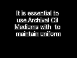 It is essential to use Archival Oil Mediums with  to maintain uniform