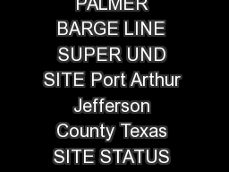 Palmer Barge EPA Publication Date January   PALMER BARGE LINE SUPER UND SITE Port Arthur Jefferson County Texas SITE STATUS SUMMARY EPA Region  EPA ID TXD SITE ID  U PowerPoint PPT Presentation