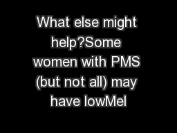 What else might help?Some women with PMS (but not all) may have lowMel