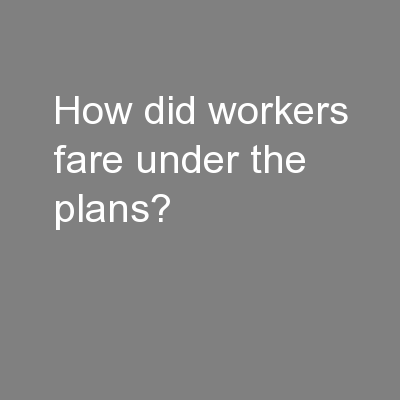 How did workers fare under the plans?