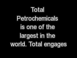 Total Petrochemicals is one of the largest in the world. Total engages