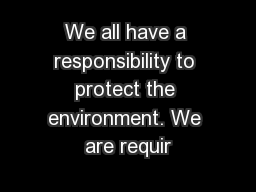 We all have a responsibility to protect the environment. We are requir