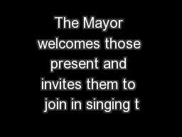 The Mayor welcomes those present and invites them to join in singing t PowerPoint PPT Presentation